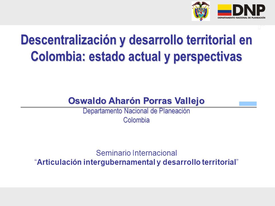 Descentralización y desarrollo territorial en Colombia: estado actual y perspectivas Oswaldo Aharón Porras Vallejo Departamento Nacional de Planeación