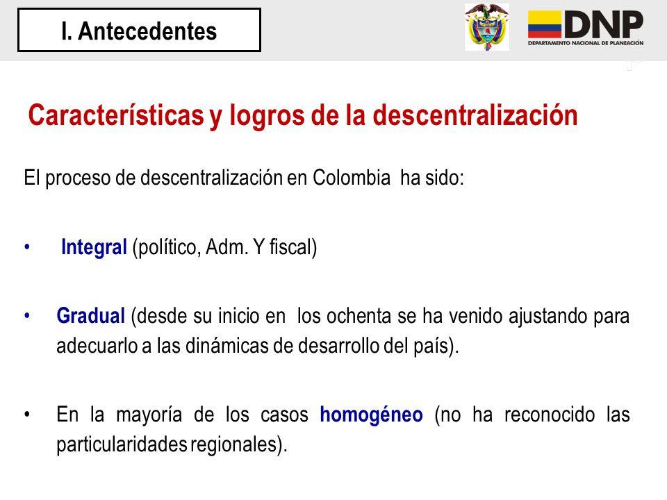 El proceso de descentralización en Colombia ha sido: Integral (político, Adm. Y fiscal) Gradual (desde su inicio en los ochenta se ha venido ajustando