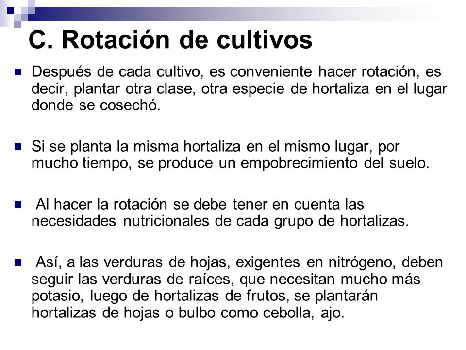 C. Rotación de cultivos Después de cada cultivo, es conveniente hacer rotación, es decir, plantar otra clase, otra especie de hortaliza en el lugar do