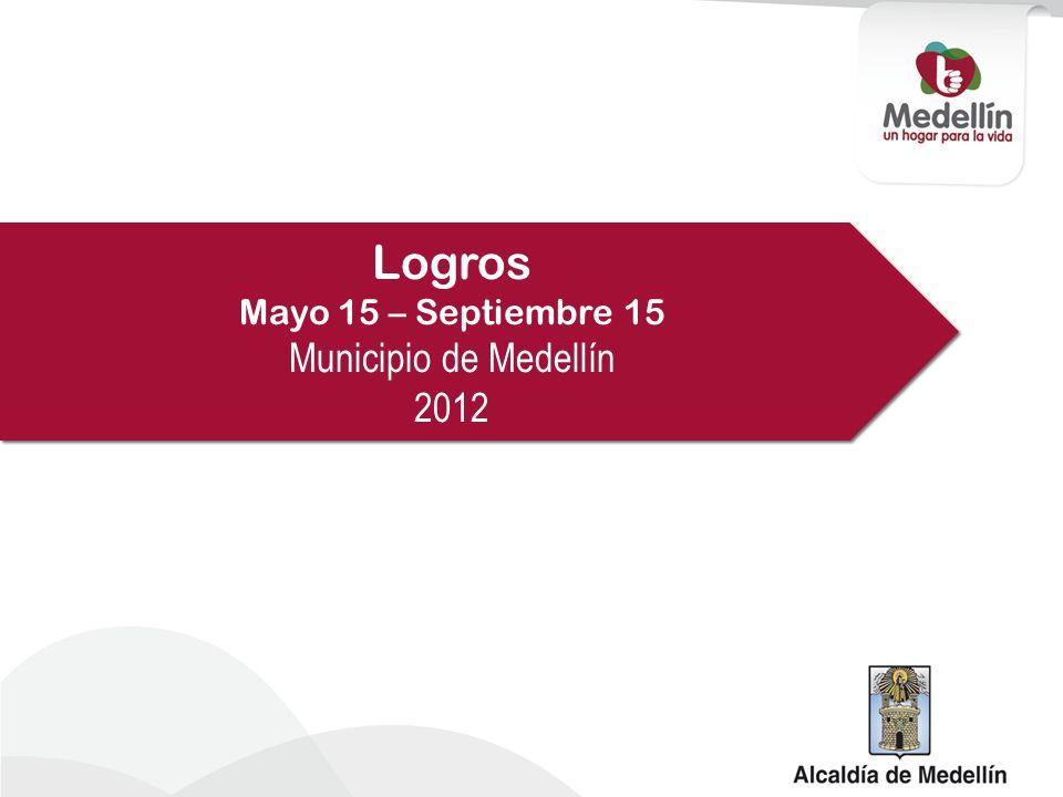Logros Mayo 15 – Septiembre 15 Municipio de Medellín 2012 Logros Mayo 15 – Septiembre 15 Municipio de Medellín 2012