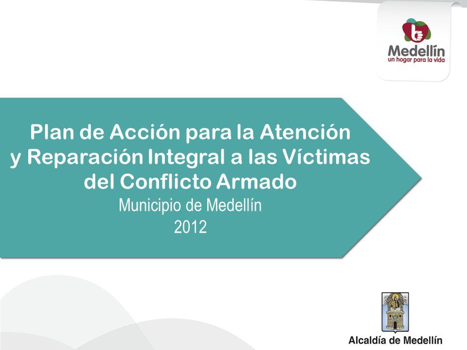 Plan de Acción para la Atención y Reparación Integral a las Víctimas del Conflicto Armado Municipio de Medellín 2012 Plan de Acción para la Atención y