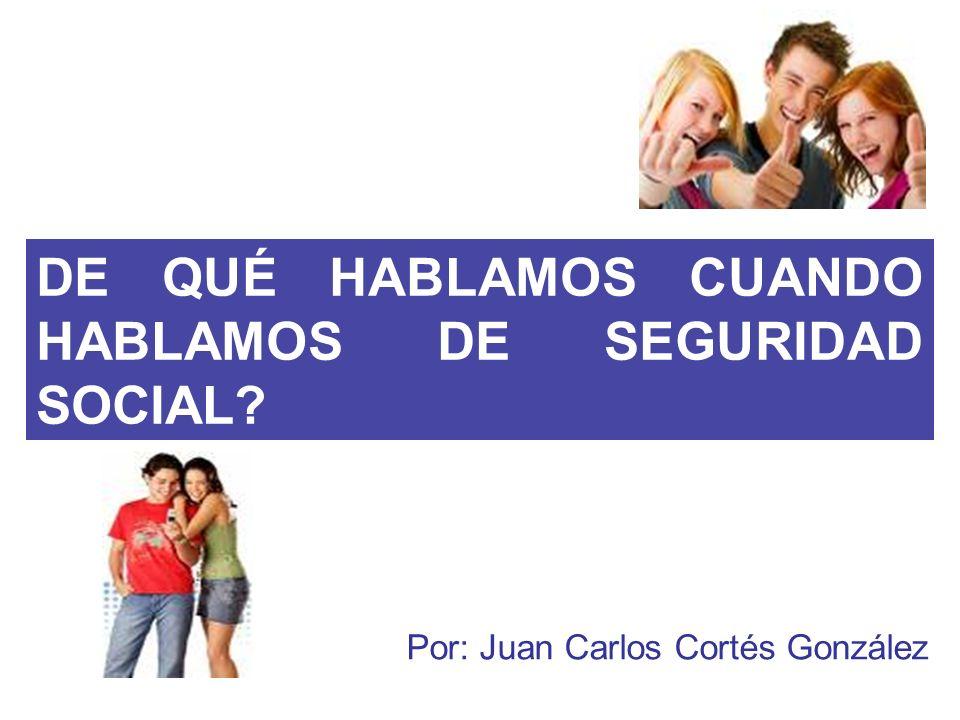 DE QUÉ HABLAMOS CUANDO HABLAMOS DE SEGURIDAD SOCIAL? Por: Juan Carlos Cortés González