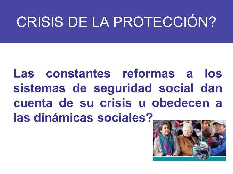 CRISIS DE LA PROTECCIÓN? Las constantes reformas a los sistemas de seguridad social dan cuenta de su crisis u obedecen a las dinámicas sociales?