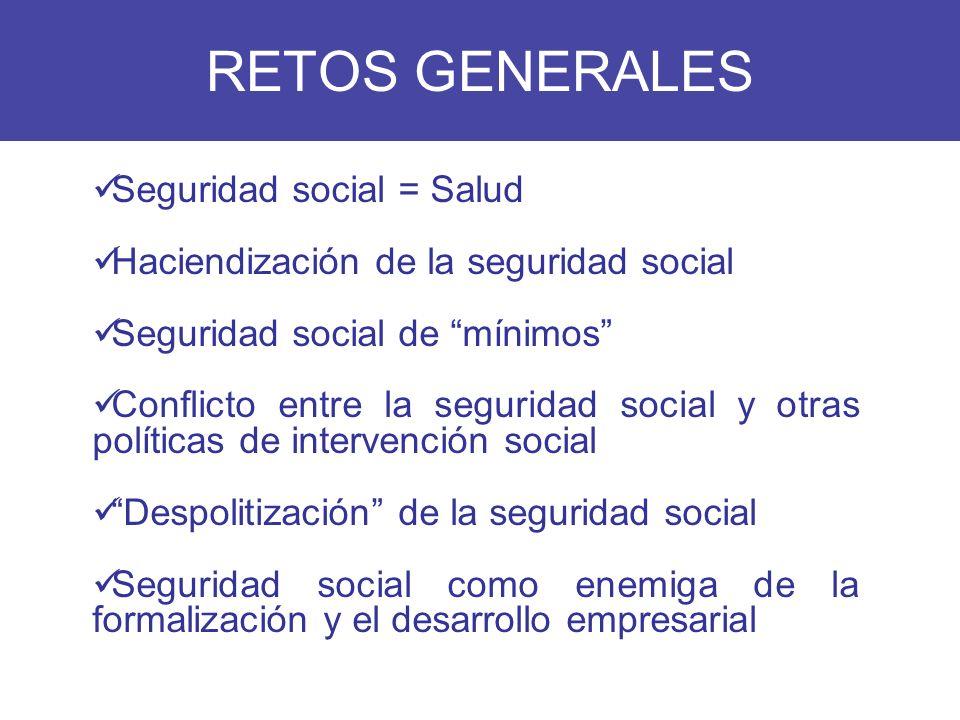 RETOS GENERALES Seguridad social = Salud Haciendización de la seguridad social Seguridad social de mínimos Conflicto entre la seguridad social y otras