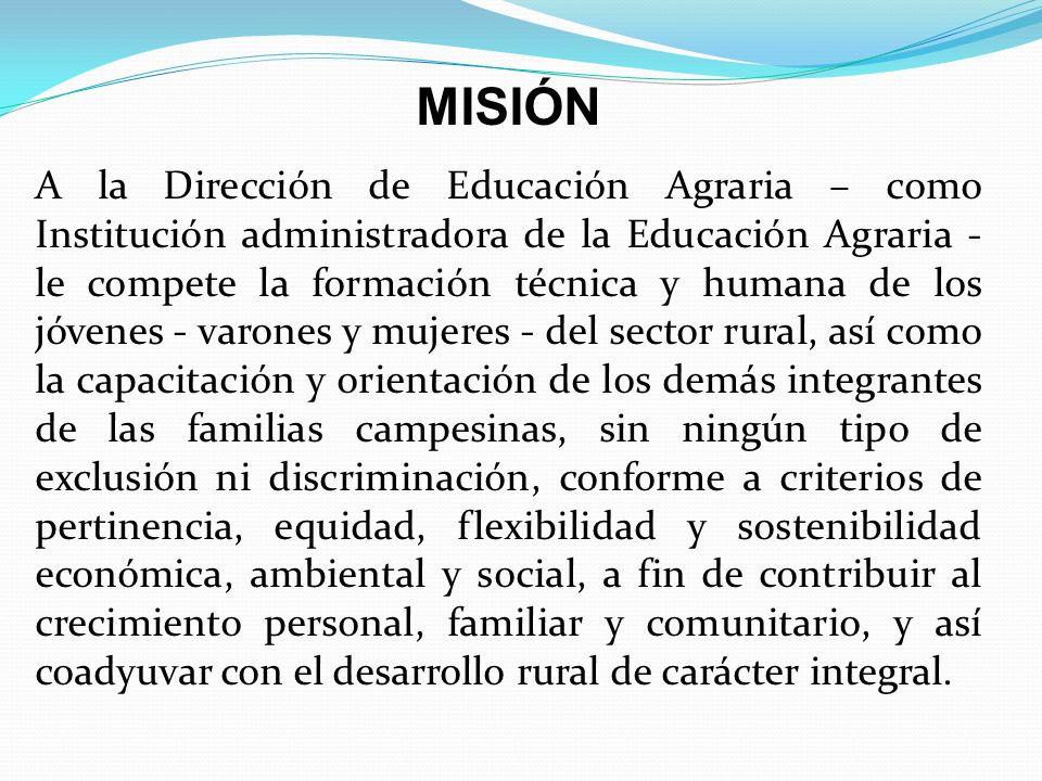 MISIÓN A la Dirección de Educación Agraria – como Institución administradora de la Educación Agraria - le compete la formación técnica y humana de los jóvenes - varones y mujeres - del sector rural, así como la capacitación y orientación de los demás integrantes de las familias campesinas, sin ningún tipo de exclusión ni discriminación, conforme a criterios de pertinencia, equidad, flexibilidad y sostenibilidad económica, ambiental y social, a fin de contribuir al crecimiento personal, familiar y comunitario, y así coadyuvar con el desarrollo rural de carácter integral.