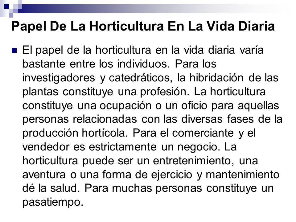 Papel De La Horticultura En La Vida Diaria El papel de la horticultura en la vida diaria varía bastante entre los individuos.
