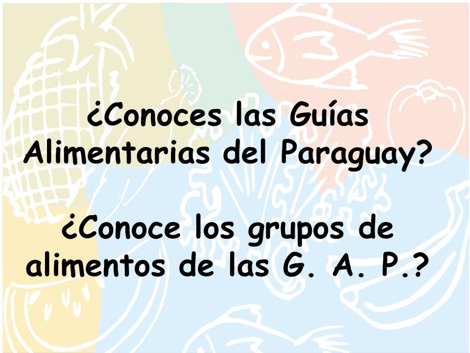 ¿Conoces las Guías Alimentarias del Paraguay? ¿Conoce los grupos de alimentos de las G. A. P.?