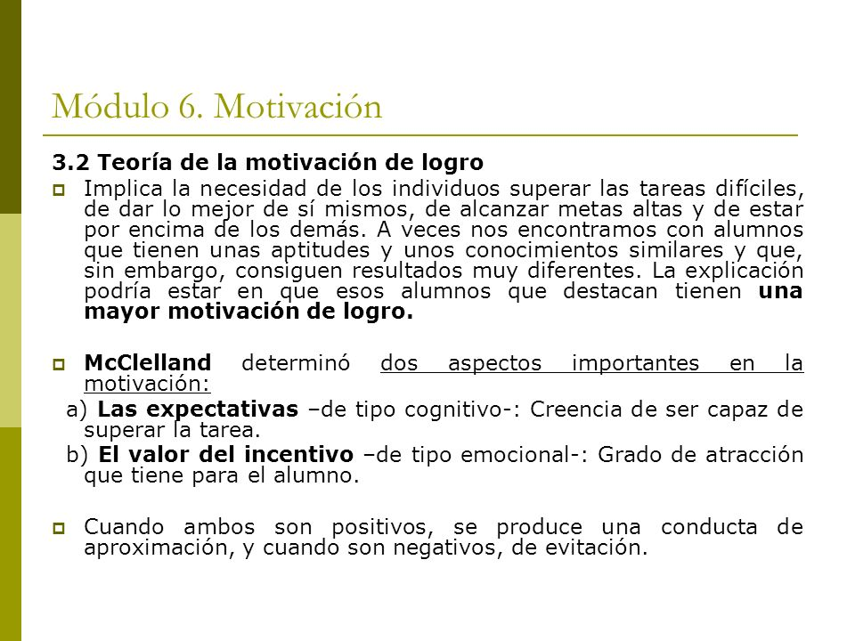 Módulo 6. Motivación 3.2 Teoría de la motivación de logro Implica la necesidad de los individuos superar las tareas difíciles, de dar lo mejor de sí m