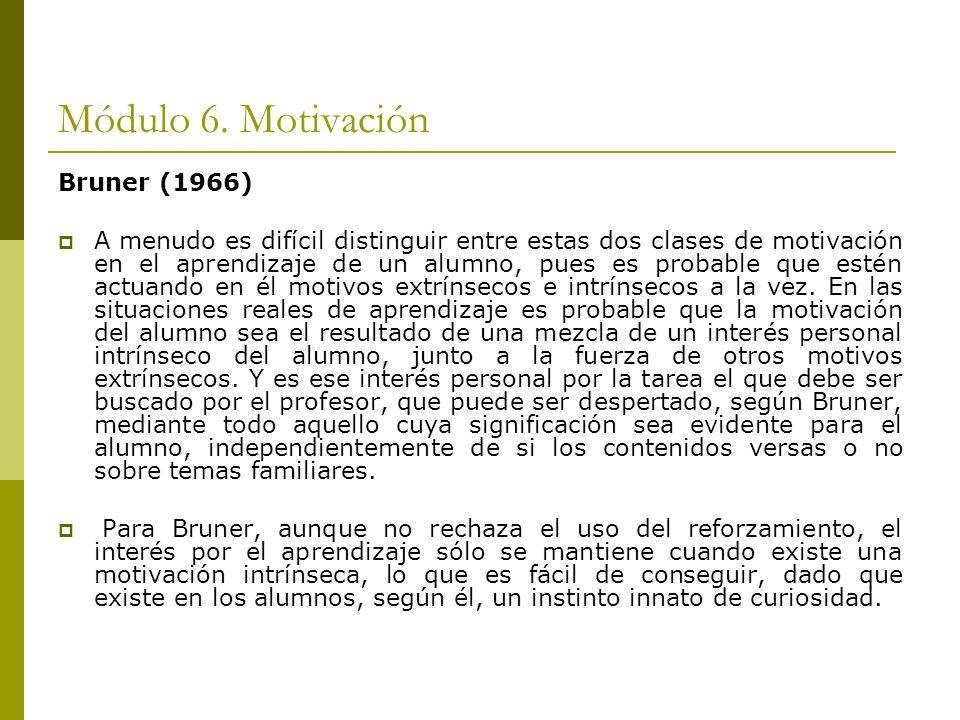 Módulo 6. Motivación Bruner (1966) A menudo es difícil distinguir entre estas dos clases de motivación en el aprendizaje de un alumno, pues es probabl