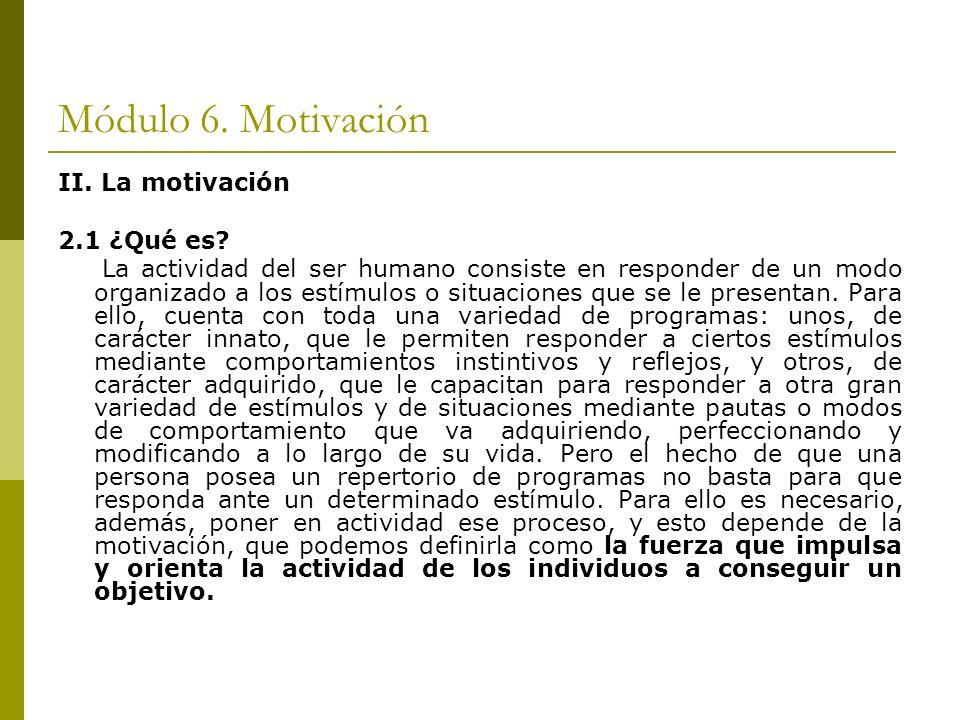 Módulo 6. Motivación II. La motivación 2.1 ¿Qué es? La actividad del ser humano consiste en responder de un modo organizado a los estímulos o situacio