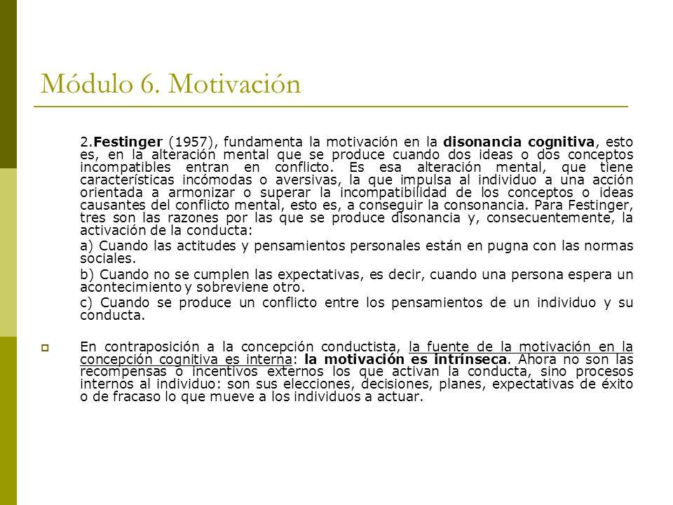 Módulo 6. Motivación 2.Festinger (1957), fundamenta la motivación en la disonancia cognitiva, esto es, en la alteración mental que se produce cuando d
