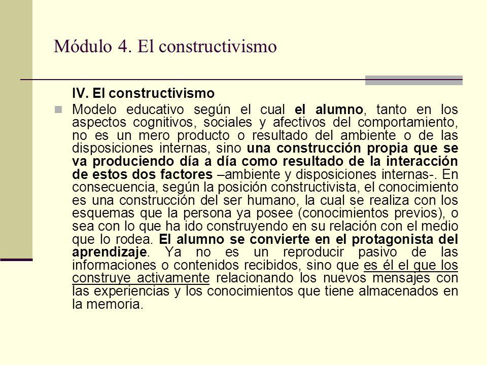 Módulo 4. El constructivismo IV. El constructivismo Modelo educativo según el cual el alumno, tanto en los aspectos cognitivos, sociales y afectivos d