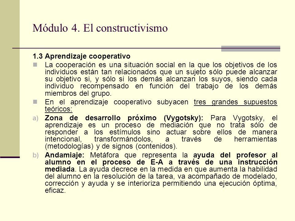 Módulo 4. El constructivismo 1.3 Aprendizaje cooperativo La cooperación es una situación social en la que los objetivos de los individuos están tan re