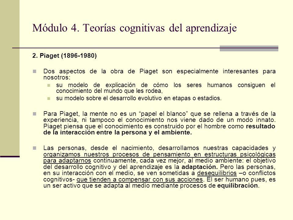 Módulo 4. Teorías cognitivas del aprendizaje 2. Piaget (1896-1980) Dos aspectos de la obra de Piaget son especialmente interesantes para nosotros: su
