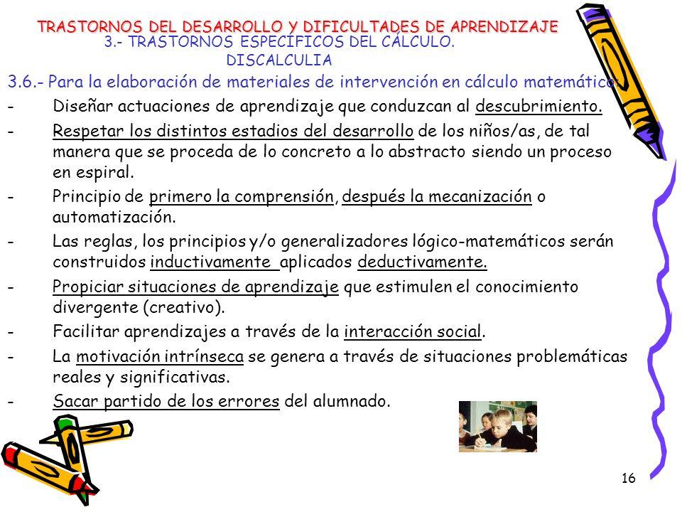 16 3.- TRASTORNOS ESPECÍFICOS DEL CÁLCULO. DISCALCULIA 3.6.- Para la elaboración de materiales de intervención en cálculo matemático: -Diseñar actuaci