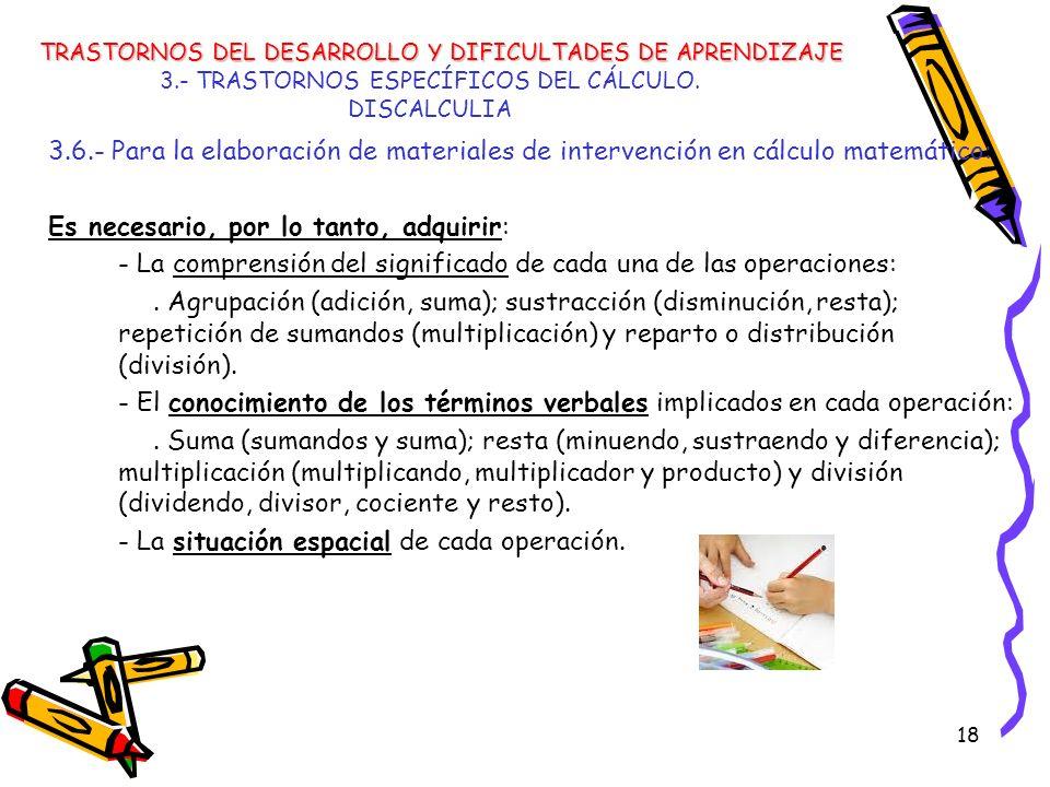 18 3.- TRASTORNOS ESPECÍFICOS DEL CÁLCULO. DISCALCULIA 3.6.- Para la elaboración de materiales de intervención en cálculo matemático: Es necesario, po