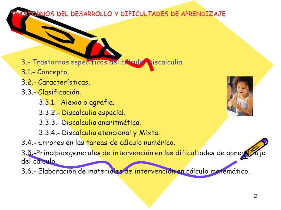 2 3.- Trastornos específicos del cálculo: Discalculia 3.1.- Concepto. 3.2.- Características. 3.3.- Clasificación. 3.3.1.- Alexia o agrafia. 3.3.2.- Di