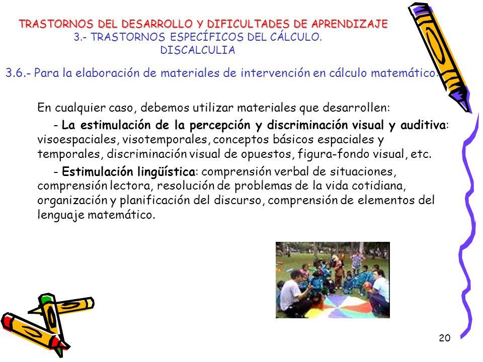 20 3.- TRASTORNOS ESPECÍFICOS DEL CÁLCULO. DISCALCULIA 3.6.- Para la elaboración de materiales de intervención en cálculo matemático: En cualquier cas