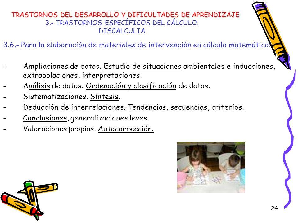 24 3.- TRASTORNOS ESPECÍFICOS DEL CÁLCULO. DISCALCULIA 3.6.- Para la elaboración de materiales de intervención en cálculo matemático: -Ampliaciones de