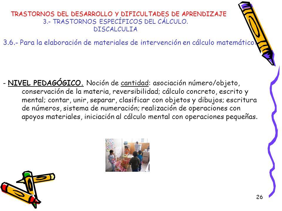 26 3.- TRASTORNOS ESPECÍFICOS DEL CÁLCULO. DISCALCULIA 3.6.- Para la elaboración de materiales de intervención en cálculo matemático: - NIVEL PEDAGÓGI