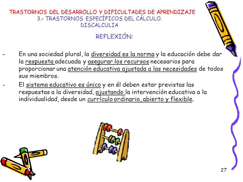 27 3.- TRASTORNOS ESPECÍFICOS DEL CÁLCULO. DISCALCULIA REFLEXIÓN: -En una sociedad plural, la diversidad es la norma y la educación debe dar la respue