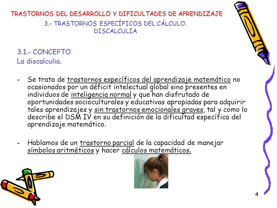 4 3.- TRASTORNOS ESPECÍFICOS DEL CÁLCULO. DISCALCULIA 3.1.- CONCEPTO La discalculia. -Se trata de trastornos específicos del aprendizaje matemático no