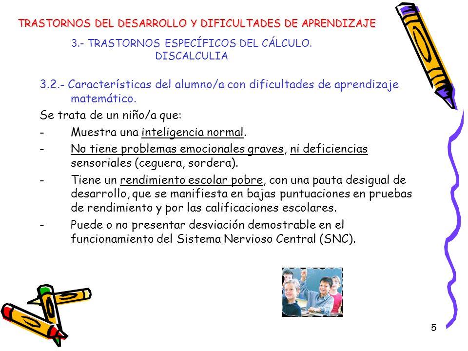 5 3.- TRASTORNOS ESPECÍFICOS DEL CÁLCULO. DISCALCULIA 3.2.- Características del alumno/a con dificultades de aprendizaje matemático. Se trata de un ni
