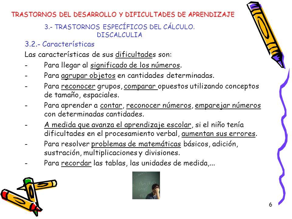 6 3.- TRASTORNOS ESPECÍFICOS DEL CÁLCULO. DISCALCULIA 3.2.- Características Las características de sus dificultades son: -Para llegar al significado d