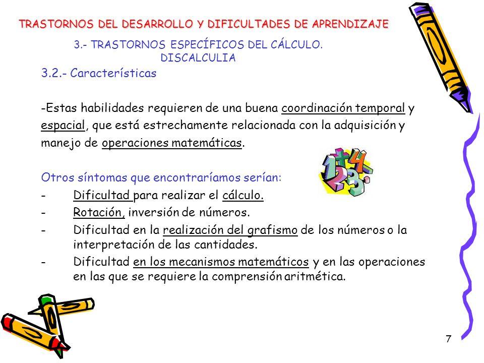 7 3.- TRASTORNOS ESPECÍFICOS DEL CÁLCULO. DISCALCULIA 3.2.- Características -Estas habilidades requieren de una buena coordinación temporal y espacial