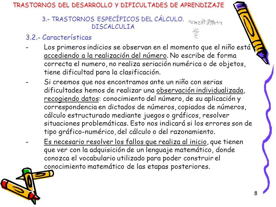 8 3.- TRASTORNOS ESPECÍFICOS DEL CÁLCULO. DISCALCULIA 3.2.- Características -Los primeros indicios se observan en el momento que el niño está accedien