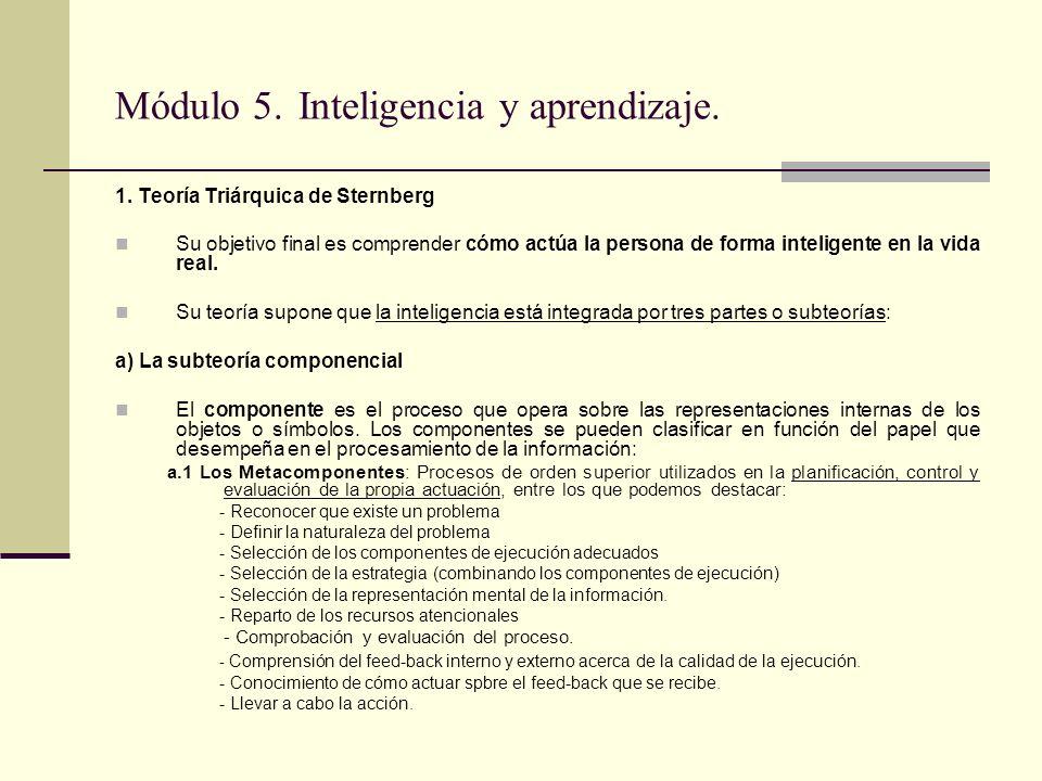 Módulo 5. Inteligencia y aprendizaje. 1. Teoría Triárquica de Sternberg Su objetivo final es comprender cómo actúa la persona de forma inteligente en