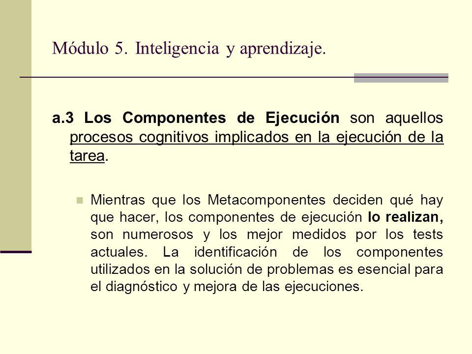 Módulo 5. Inteligencia y aprendizaje. a.3 Los Componentes de Ejecución son aquellos procesos cognitivos implicados en la ejecución de la tarea. Mientr
