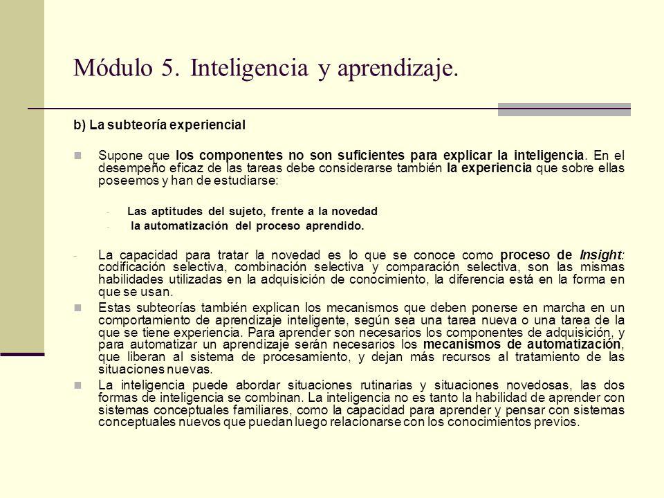 Módulo 5. Inteligencia y aprendizaje. b) La subteoría experiencial Supone que los componentes no son suficientes para explicar la inteligencia. En el