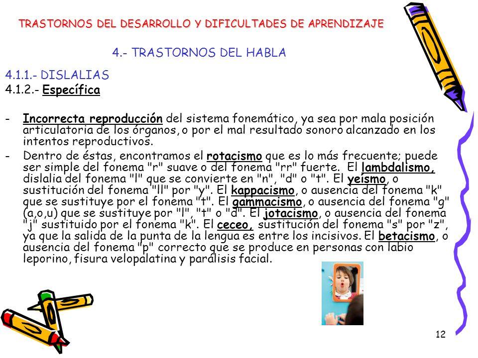 12 4.- TRASTORNOS DEL HABLA 4.1.1.- DISLALIAS 4.1.2.- Específica -Incorrecta reproducción del sistema fonemático, ya sea por mala posición articulator