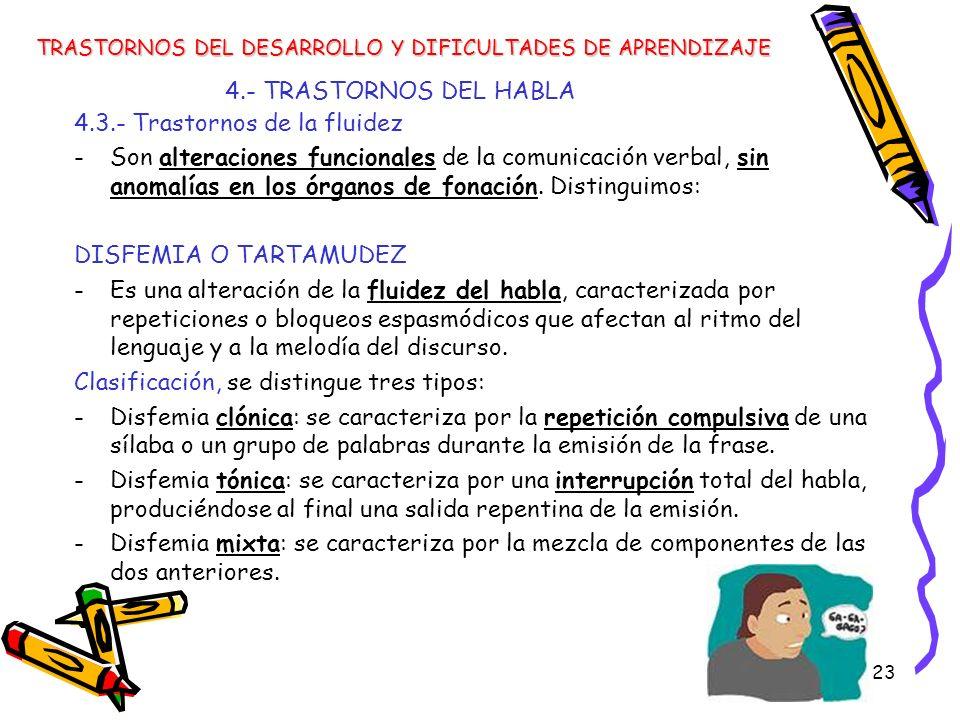 23 4.- TRASTORNOS DEL HABLA TRASTORNOS DEL DESARROLLO Y DIFICULTADES DE APRENDIZAJE 4.3.- Trastornos de la fluidez -Son alteraciones funcionales de la