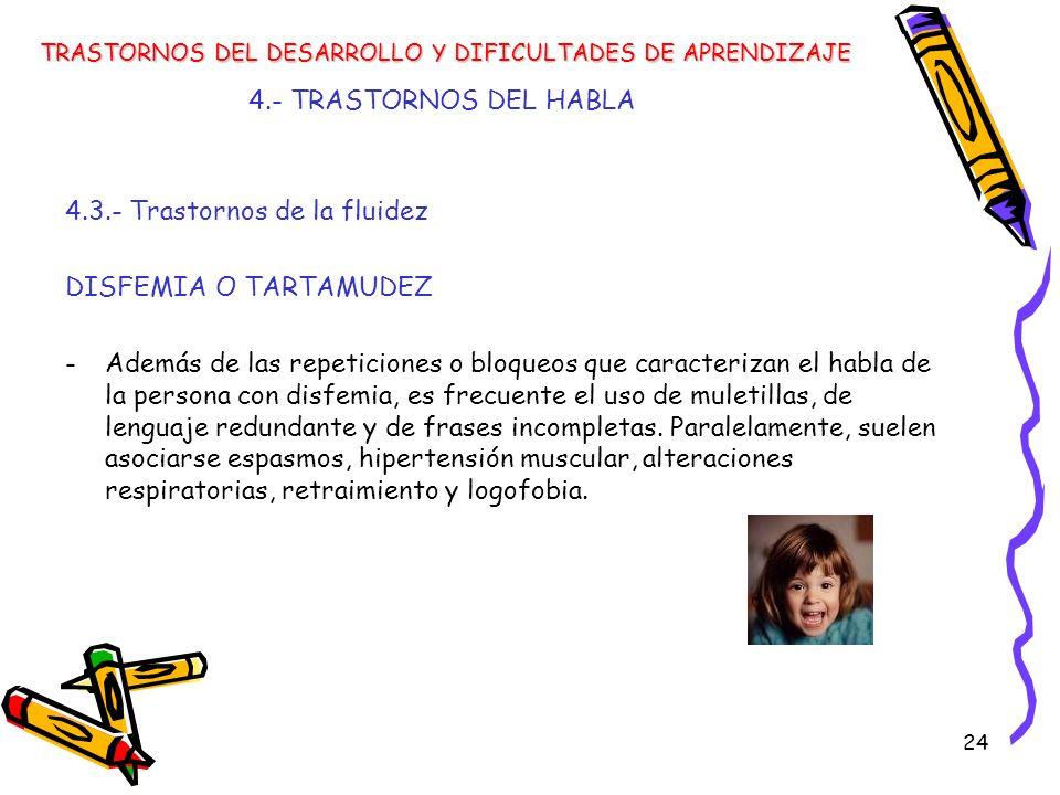 24 4.- TRASTORNOS DEL HABLA TRASTORNOS DEL DESARROLLO Y DIFICULTADES DE APRENDIZAJE 4.3.- Trastornos de la fluidez DISFEMIA O TARTAMUDEZ -Además de la