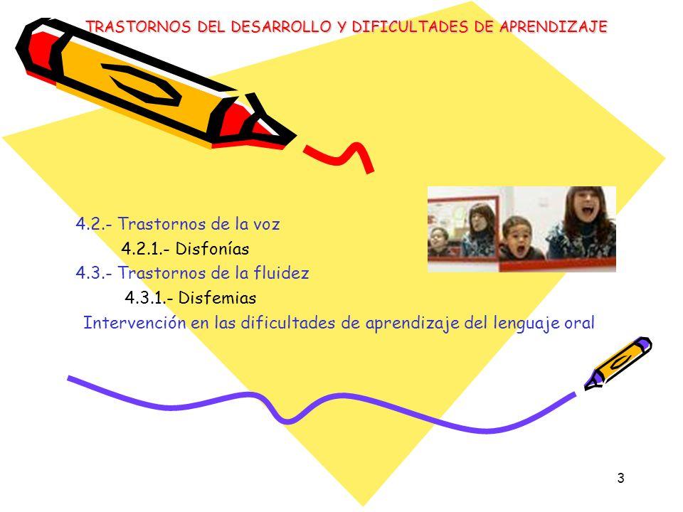 3 4.2.- Trastornos de la voz 4.2.1.- Disfonías 4.3.- Trastornos de la fluidez 4.3.1.- Disfemias Intervención en las dificultades de aprendizaje del le