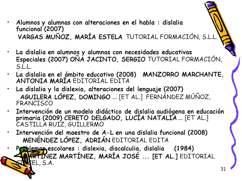 31 Alumnos y alumnas con alteraciones en el habla : dislalia funcional (2007) VARGAS MUÑOZ, MARÍA ESTELA TUTORIAL FORMACIÓN, S.L.L. La dislalia en alu