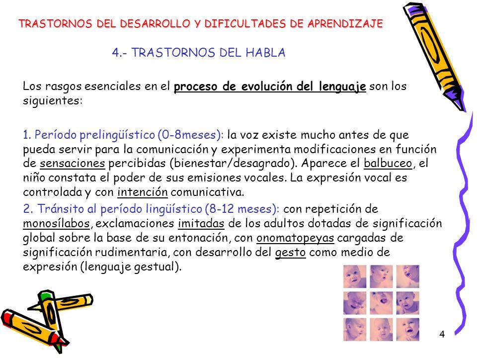 4 4.- TRASTORNOS DEL HABLA Los rasgos esenciales en el proceso de evolución del lenguaje son los siguientes: 1. Período prelingüístico (0-8meses): la