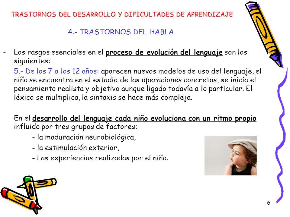 6 4.- TRASTORNOS DEL HABLA -Los rasgos esenciales en el proceso de evolución del lenguaje son los siguientes: 5.- De los 7 a los 12 años: aparecen nue
