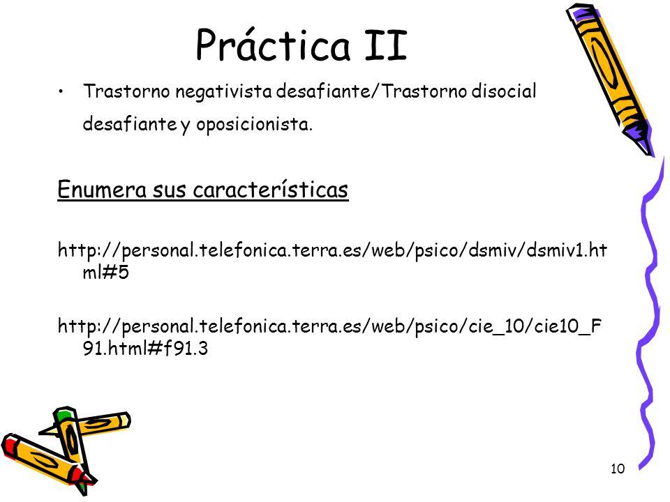 10 Práctica II Trastorno negativista desafiante/Trastorno disocial desafiante y oposicionista. Enumera sus características http://personal.telefonica.