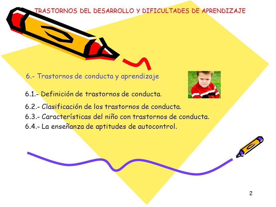 2 6.- Trastornos de conducta y aprendizaje 6.1.- Definición de trastornos de conducta. 6.2.- Clasificación de los trastornos de conducta. 6.3.- Caract
