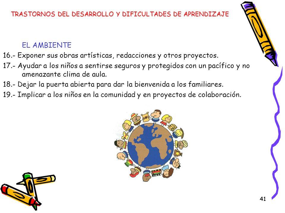 41 EL AMBIENTE 16.- Exponer sus obras artísticas, redacciones y otros proyectos. 17.- Ayudar a los niños a sentirse seguros y protegidos con un pacífi