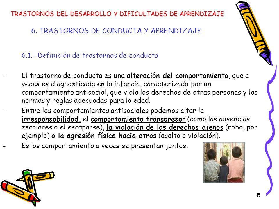 5 6. TRASTORNOS DE CONDUCTA Y APRENDIZAJE 6.1.- Definición de trastornos de conducta -El trastorno de conducta es una alteración del comportamiento, q