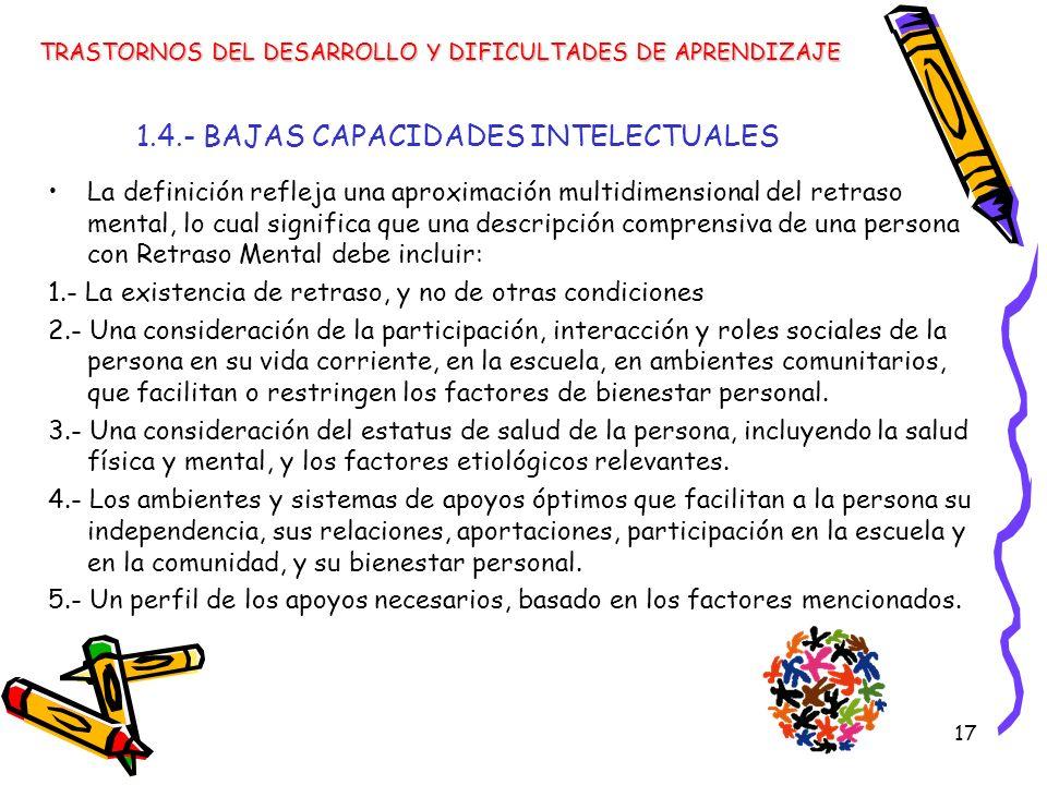 17 1.4.- BAJAS CAPACIDADES INTELECTUALES La definición refleja una aproximación multidimensional del retraso mental, lo cual significa que una descrip