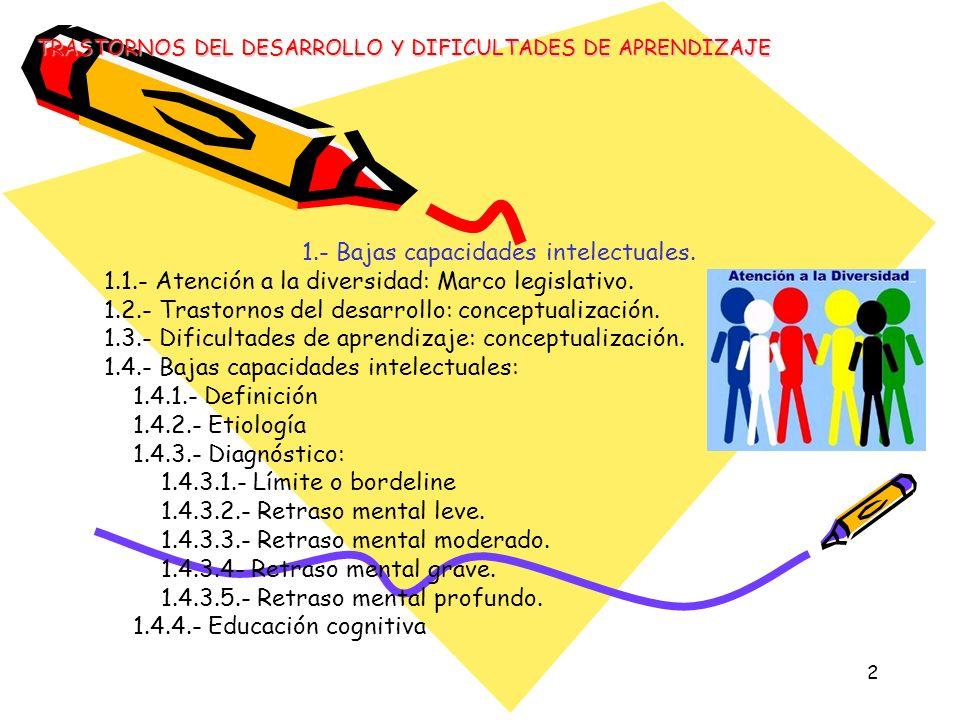 2 1.- Bajas capacidades intelectuales. 1.1.- Atención a la diversidad: Marco legislativo. 1.2.- Trastornos del desarrollo: conceptualización. 1.3.- Di