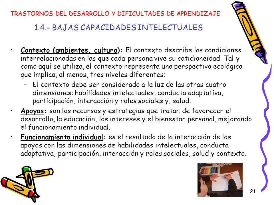21 1.4.- BAJAS CAPACIDADES INTELECTUALES Contexto (ambientes, cultura): El contexto describe las condiciones interrelacionadas en las que cada persona