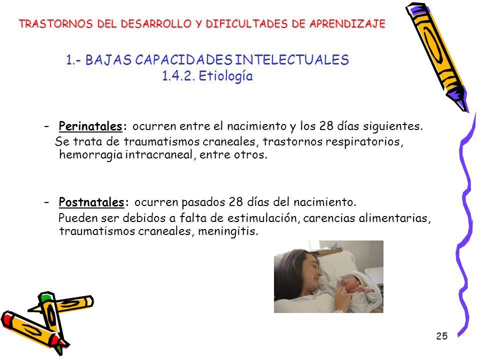 25 1.- BAJAS CAPACIDADES INTELECTUALES 1.4.2. Etiología –Perinatales: ocurren entre el nacimiento y los 28 días siguientes. Se trata de traumatismos c