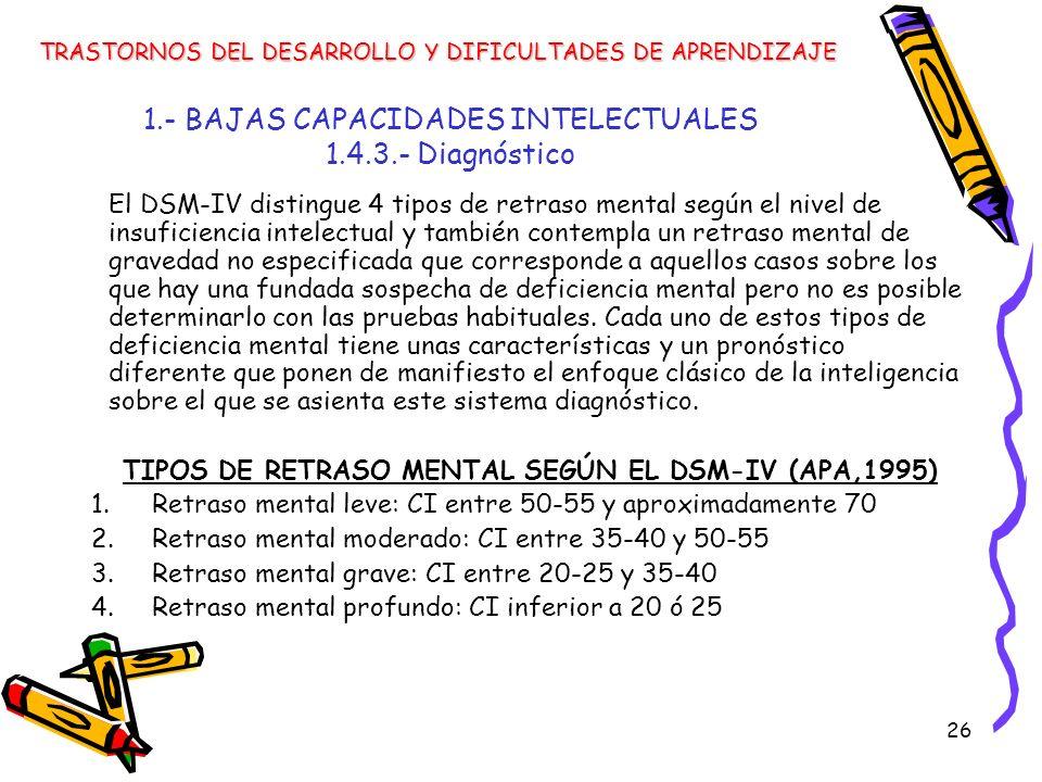 26 1.- BAJAS CAPACIDADES INTELECTUALES 1.4.3.- Diagnóstico TRASTORNOS DEL DESARROLLO Y DIFICULTADES DE APRENDIZAJE El DSM-IV distingue 4 tipos de retr