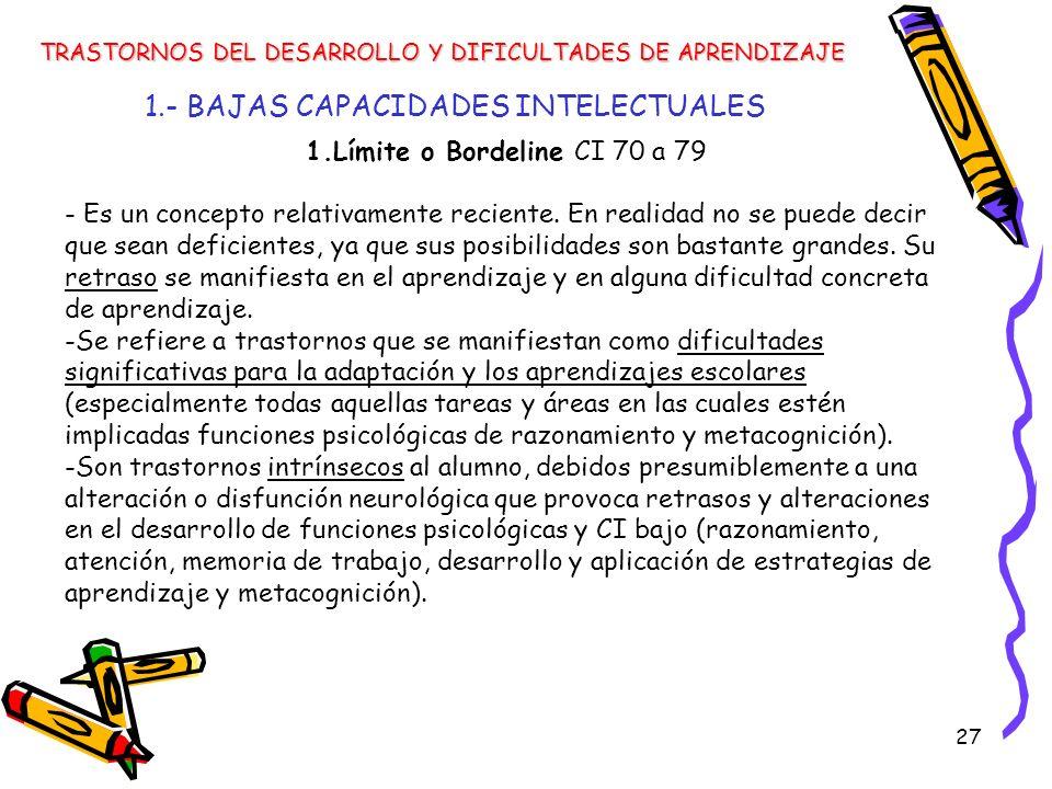 27 1.- BAJAS CAPACIDADES INTELECTUALES TRASTORNOS DEL DESARROLLO Y DIFICULTADES DE APRENDIZAJE 1.Límite o Bordeline CI 70 a 79 - Es un concepto relati